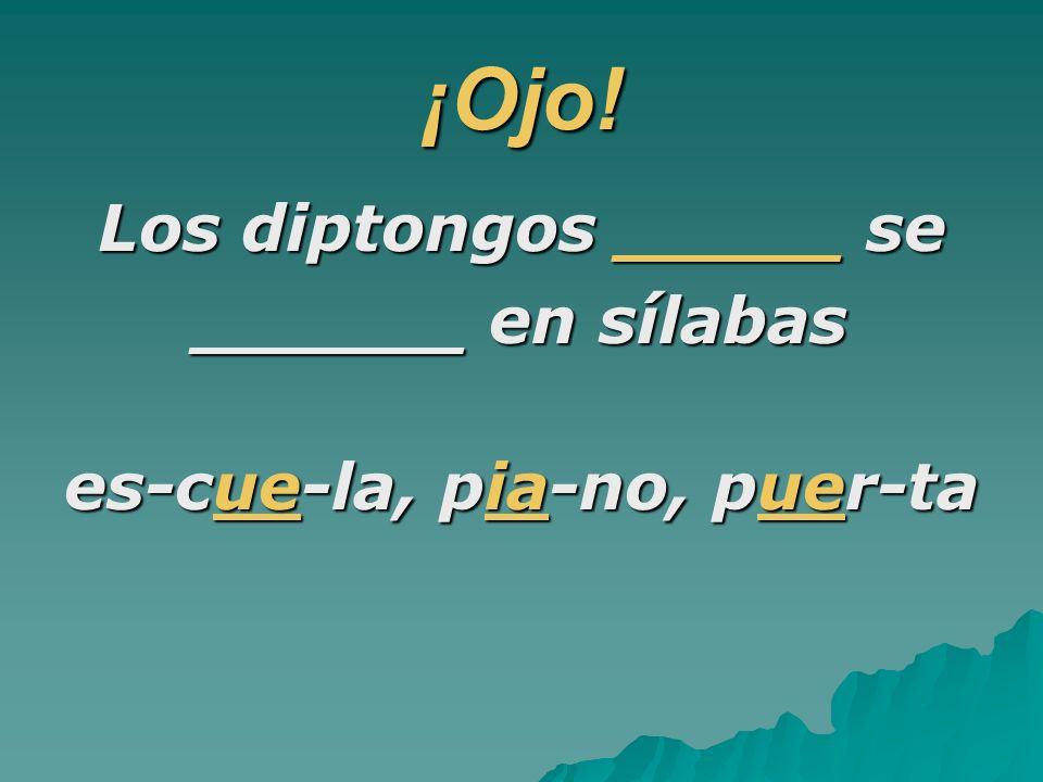 ¡Ojo! Los diptongos _____ se ______ en sílabas es-cue-la, pia-no, puer-ta