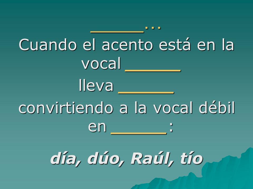 _____… Cuando el acento está en la vocal _____ lleva _____ convirtiendo a la vocal débil en _____: día, dúo, Raúl, tío