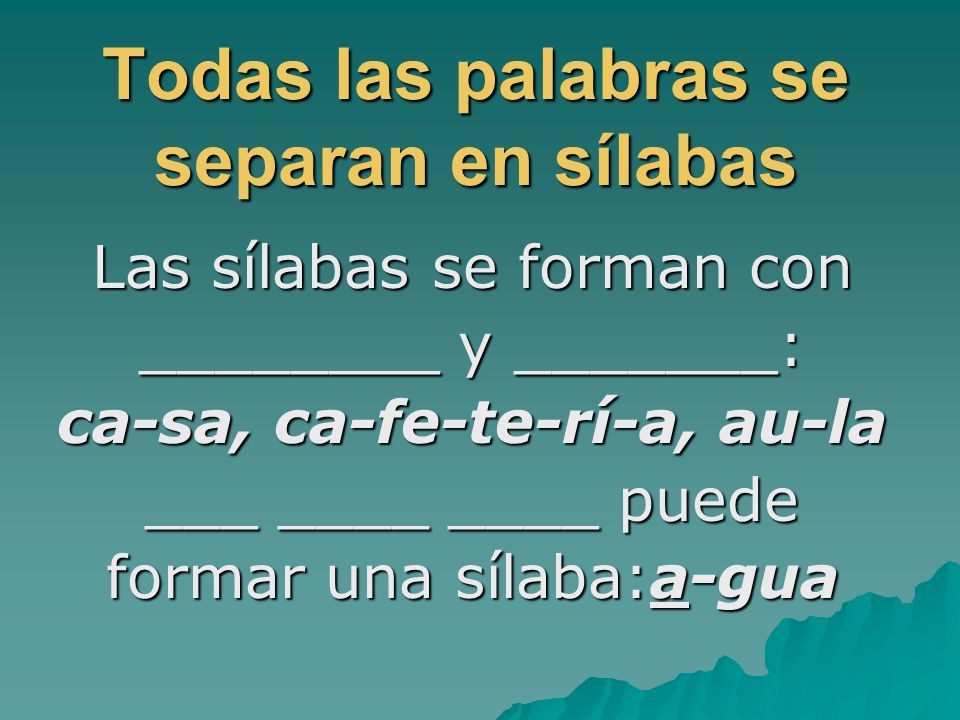 Todas las palabras se separan en sílabas Las sílabas se forman con ________ y _______: ca-sa, ca-fe-te-rí-a, au-la ___ ____ ____ puede formar una síla