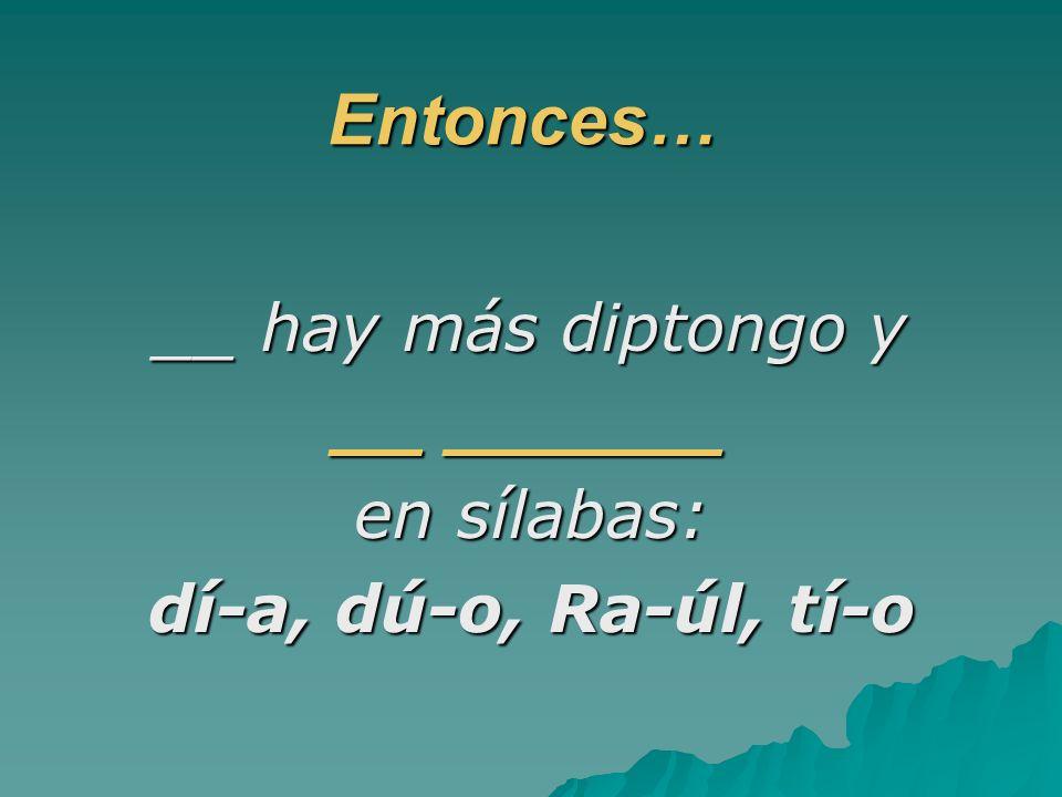 Entonces… __ hay más diptongo y __ ______ en sílabas: dí-a, dú-o, Ra-úl, tí-o