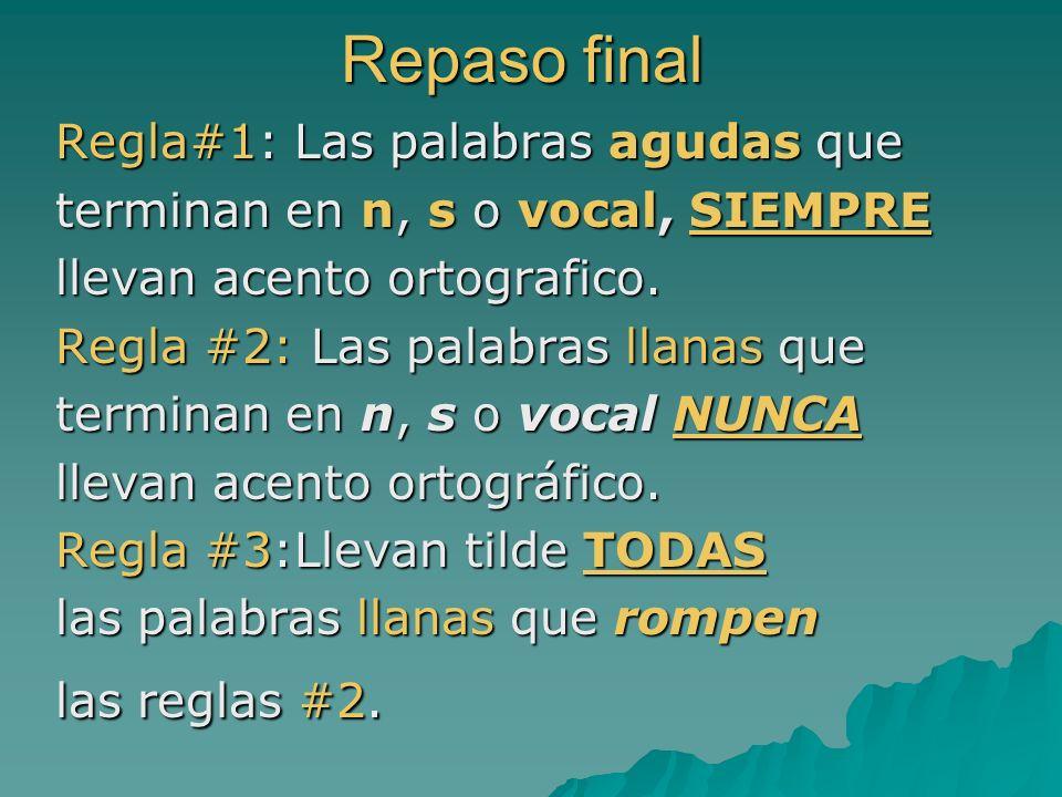 Repaso final Regla#1: Las palabras agudas que terminan en n, s o vocal, SIEMPRE llevan acento ortografico. Regla #2: Las palabras llanas que terminan