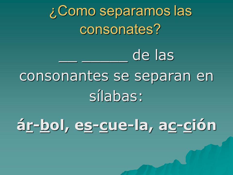 ¿Como separamos las consonates? ¿Como separamos las consonates? __ _____ de las consonantes se separan en sílabas: ár-bol, es-cue-la, ac-ción