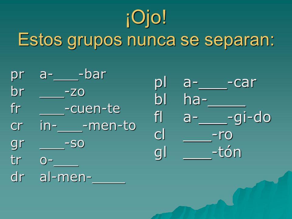 ¡Ojo! Estos grupos nunca se separan: pr a-___-bar br ___-zo fr ___-cuen-te cr in-___-men-to gr ___-so tr o-___ dr al-men-____ pla-___-car blha-____ fl