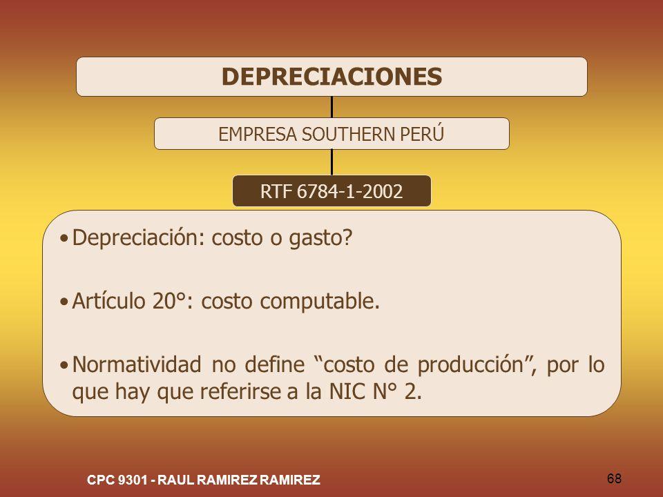 CPC 9301 - RAUL RAMIREZ RAMIREZ 68 DEPRECIACIONES EMPRESA SOUTHERN PERÚ RTF 6784-1-2002 Depreciación: costo o gasto? Artículo 20°: costo computable. N