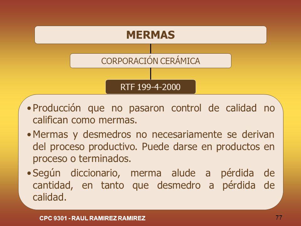 CPC 9301 - RAUL RAMIREZ RAMIREZ 77 MERMAS CORPORACIÓN CERÁMICA RTF 199-4-2000 Producción que no pasaron control de calidad no califican como mermas. M