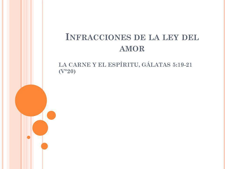 I NFRACCIONES DE LA LEY DEL AMOR LA CARNE Y EL ESPÍRITU, GÁLATAS 5:19-21 (Vº20)