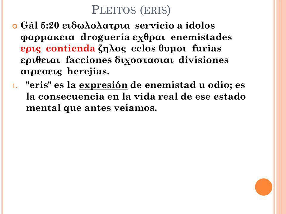 P LEITOS ( ERIS ) Gál 5:20 ειδωλολατρια servicio a ídolos φαρμακεια droguería εχθραι enemistades ερις contienda ζηλος celos θυμοι furias εριθειαι facc