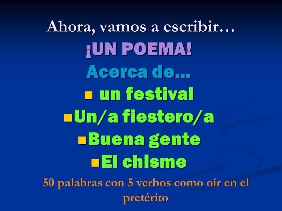 Ahora, vamos a escribir… ¡UN POEMA! Acerca de… un festival un festival Un/a fiestero/a Un/a fiestero/a Buena gente Buena gente El chisme El chisme 50