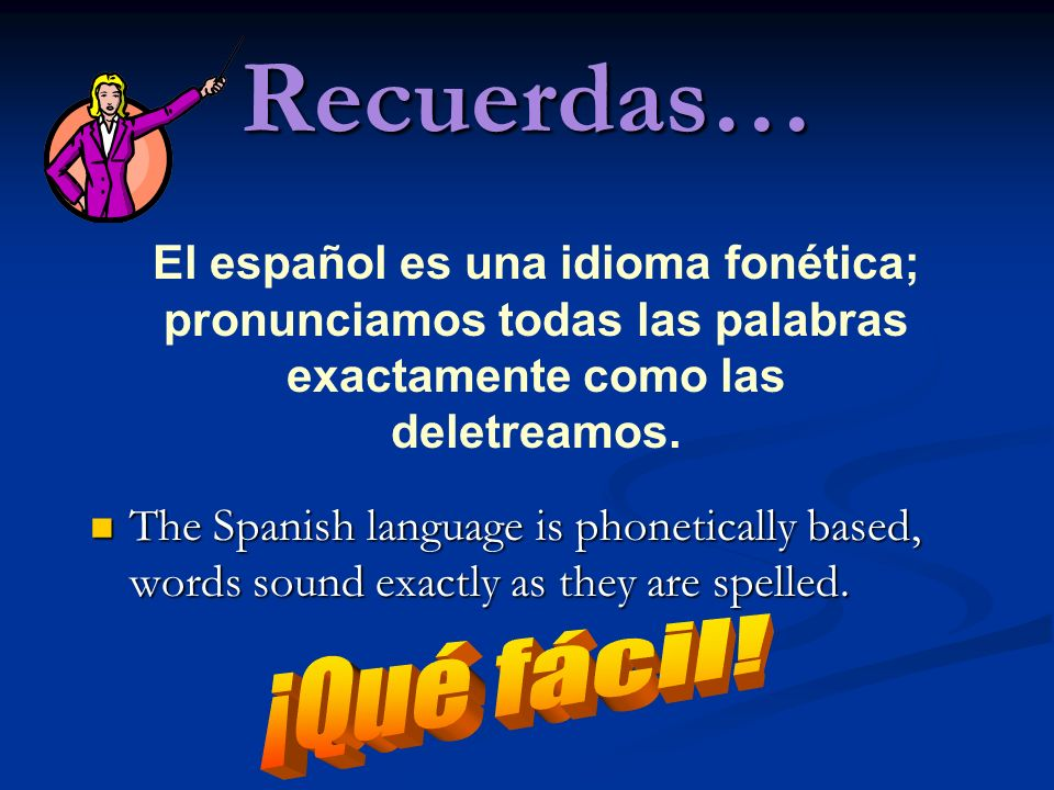 Recuerdas… The Spanish language is phonetically based, words sound exactly as they are spelled. The Spanish language is phonetically based, words soun