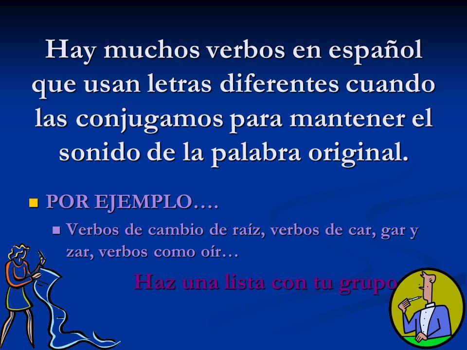 Hay muchos verbos en español que usan letras diferentes cuando las conjugamos para mantener el sonido de la palabra original. POR EJEMPLO…. POR EJEMPL