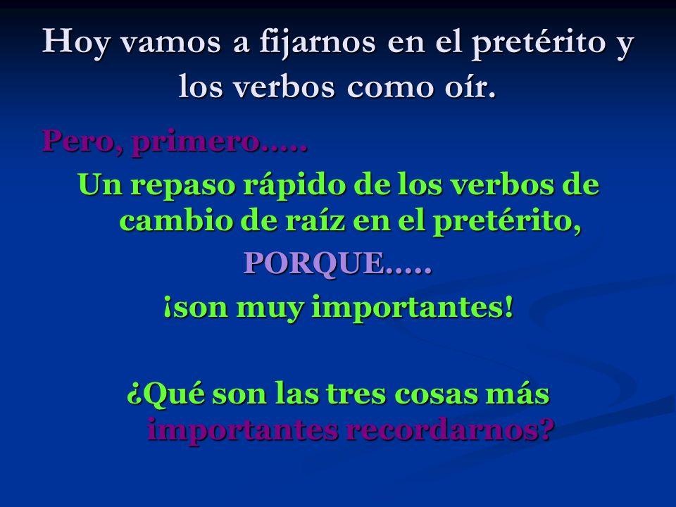 Hoy vamos a fijarnos en el pretérito y los verbos como oír. Pero, primero….. Un repaso rápido de los verbos de cambio de raíz en el pretérito, PORQUE…
