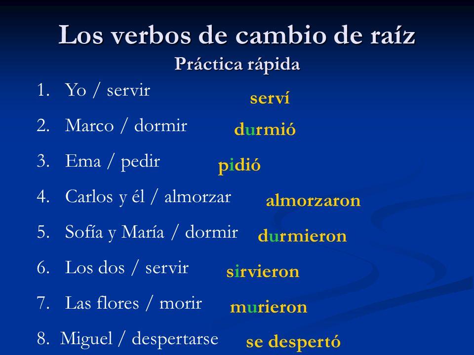 Los verbos de cambio de raíz Práctica rápida 1. Yo / servir 2. Marco / dormir 3. Ema / pedir 4. Carlos y él / almorzar 5. Sofía y María / dormir 6. Lo