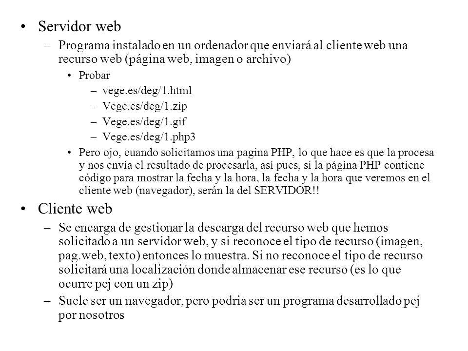 Servidor web –Programa instalado en un ordenador que enviará al cliente web una recurso web (página web, imagen o archivo) Probar –vege.es/deg/1.html