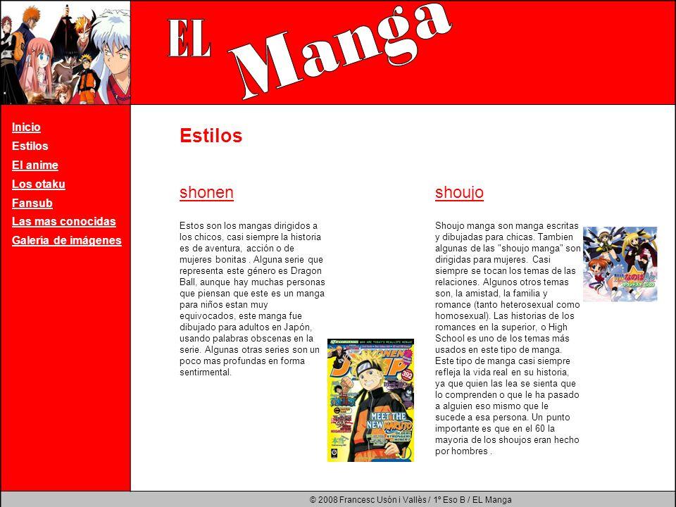 © 2008 Francesc Usón i Vallès / 1º Eso B / EL Manga Inicio Estilos El anime Los otaku Fansub Las mas conocidas Galería de imágenes El término animé se refiere a la animación japonesa especialmente a la animación de dibujos.