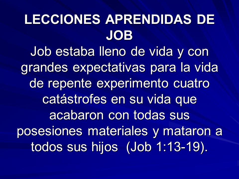 LECCIONES APRENDIDAS DE JOB Job estaba lleno de vida y con grandes expectativas para la vida de repente experimento cuatro catástrofes en su vida que