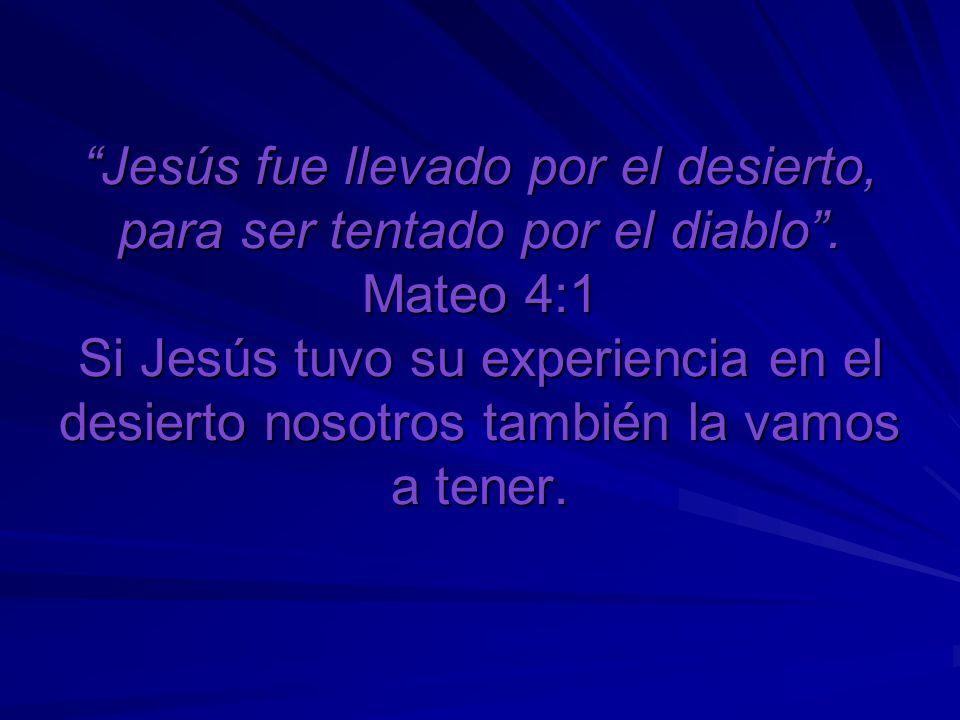 Jesús fue llevado por el desierto, para ser tentado por el diablo. Mateo 4:1 Si Jesús tuvo su experiencia en el desierto nosotros también la vamos a t