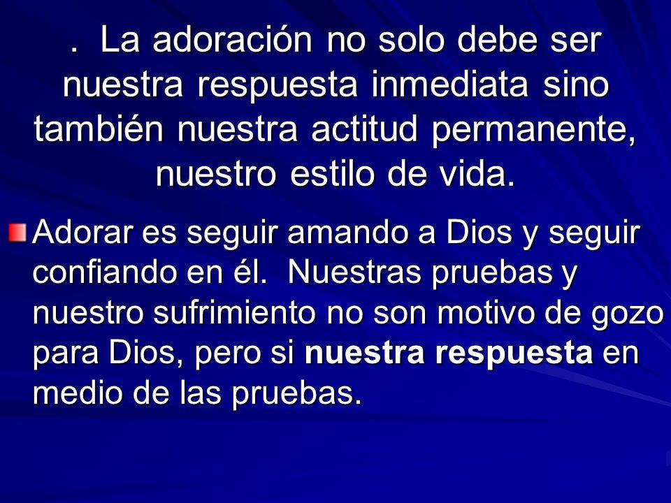 . La adoración no solo debe ser nuestra respuesta inmediata sino también nuestra actitud permanente, nuestro estilo de vida. Adorar es seguir amando a