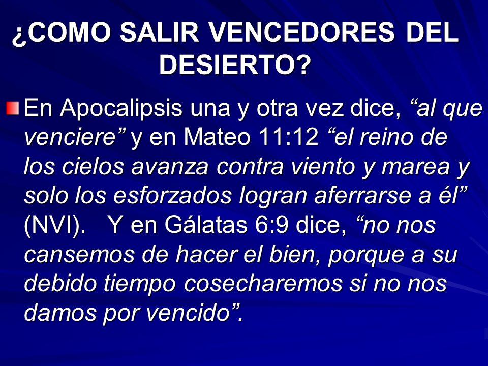 ¿COMO SALIR VENCEDORES DEL DESIERTO? En Apocalipsis una y otra vez dice, al que venciere y en Mateo 11:12 el reino de los cielos avanza contra viento