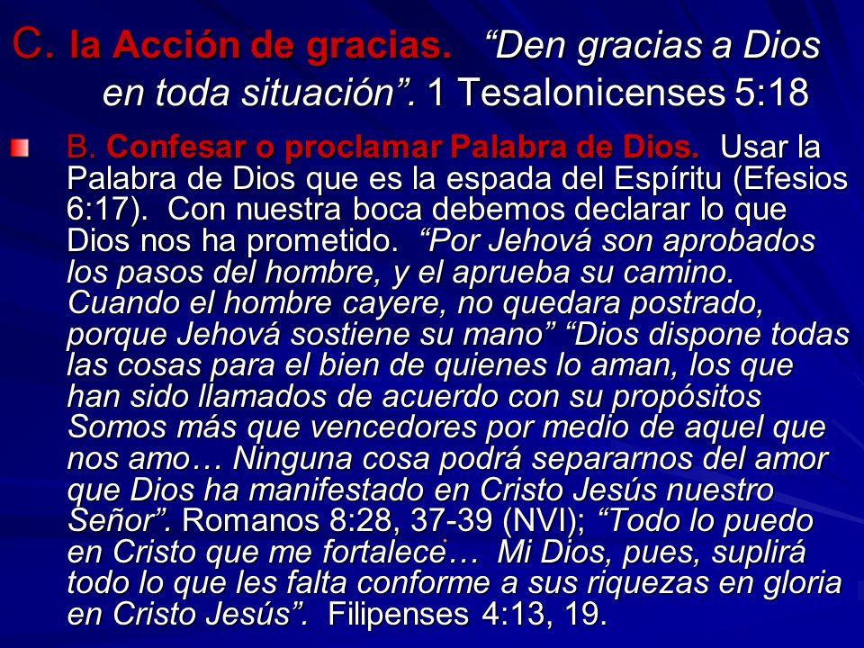 C. la Acción de gracias. Den gracias a Dios en toda situación. 1 Tesalonicenses 5:18 B. Confesar o proclamar Palabra de Dios. Usar la Palabra de Dios