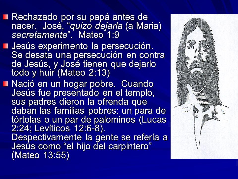 Rechazado por su papá antes de nacer. José, quizo dejarla (a Maria) secretamente. Mateo 1:9 Jesús experimento la persecución. Se desata una persecució