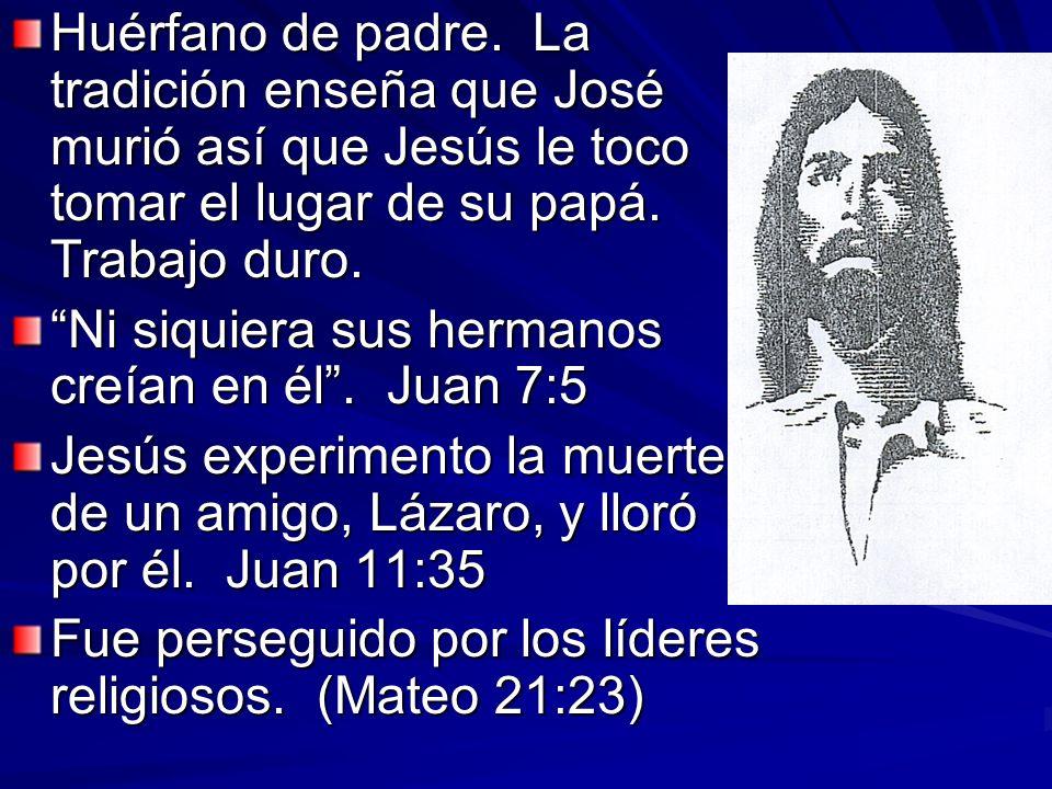 Huérfano de padre. La tradición enseña que José murió así que Jesús le toco tomar el lugar de su papá. Trabajo duro. Ni siquiera sus hermanos creían e