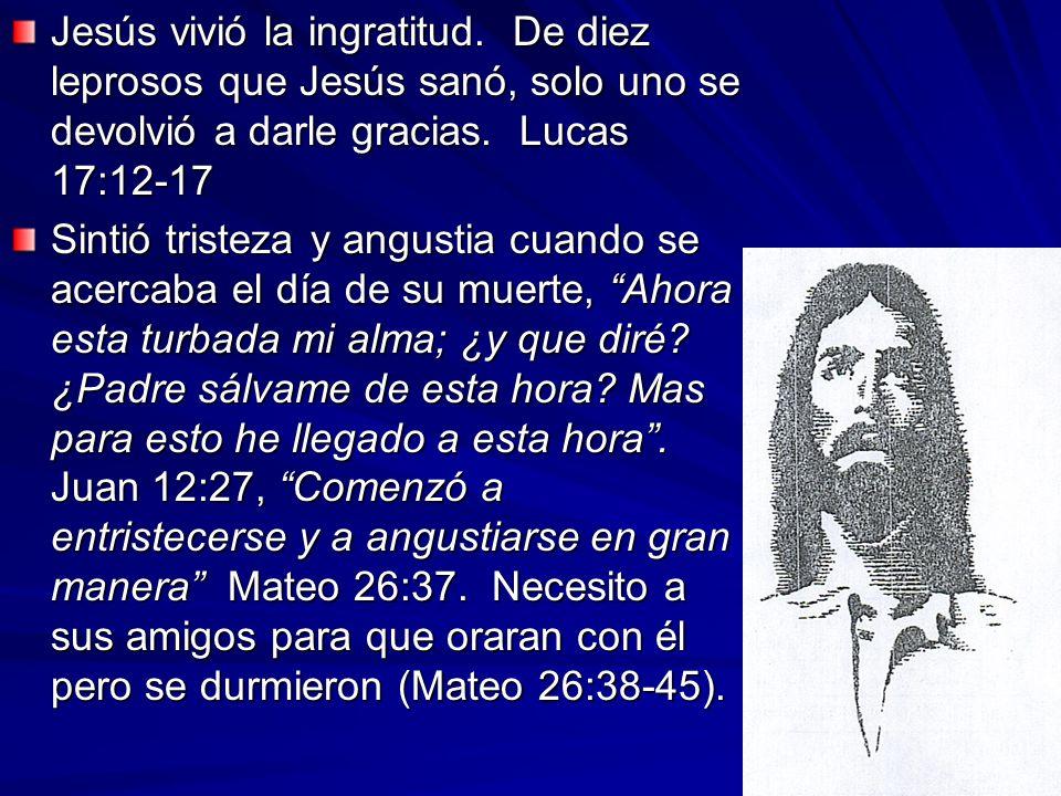 Jesús vivió la ingratitud. De diez leprosos que Jesús sanó, solo uno se devolvió a darle gracias. Lucas 17:12-17 Sintió tristeza y angustia cuando se