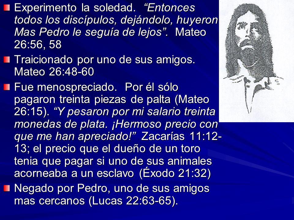 Experimento la soledad. Entonces todos los discípulos, dejándolo, huyeron Mas Pedro le seguía de lejos. Mateo 26:56, 58 Traicionado por uno de sus ami