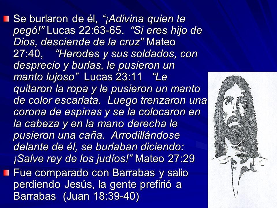 Se burlaron de él, ¡Adivina quien te pegó! Lucas 22:63-65. Si eres hijo de Dios, desciende de la cruz Mateo 27:40, Herodes y sus soldados, con desprec