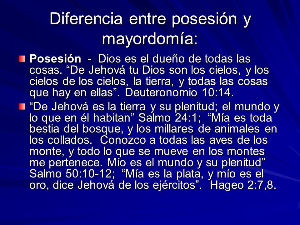 Diferencia entre posesión y mayordomía: Posesión - Dios es el dueño de todas las cosas. De Jehová tu Dios son los cielos, y los cielos de los cielos,