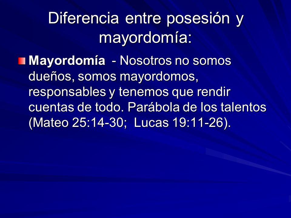 Diferencia entre posesión y mayordomía: Mayordomía - Nosotros no somos dueños, somos mayordomos, responsables y tenemos que rendir cuentas de todo. Pa