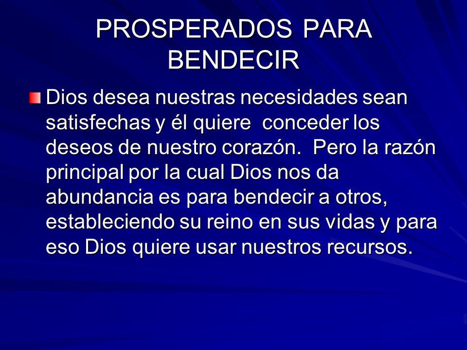 PROSPERADOS PARA BENDECIR Dios desea nuestras necesidades sean satisfechas y él quiere conceder los deseos de nuestro corazón. Pero la razón principal
