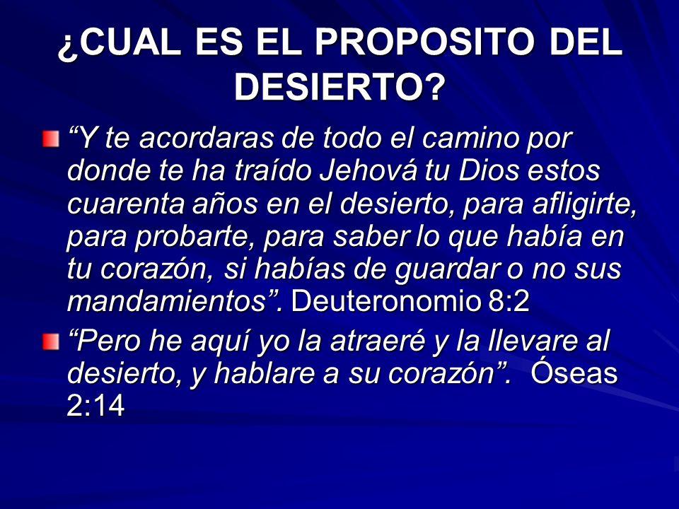 ¿CUAL ES EL PROPOSITO DEL DESIERTO? Y te acordaras de todo el camino por donde te ha traído Jehová tu Dios estos cuarenta años en el desierto, para af