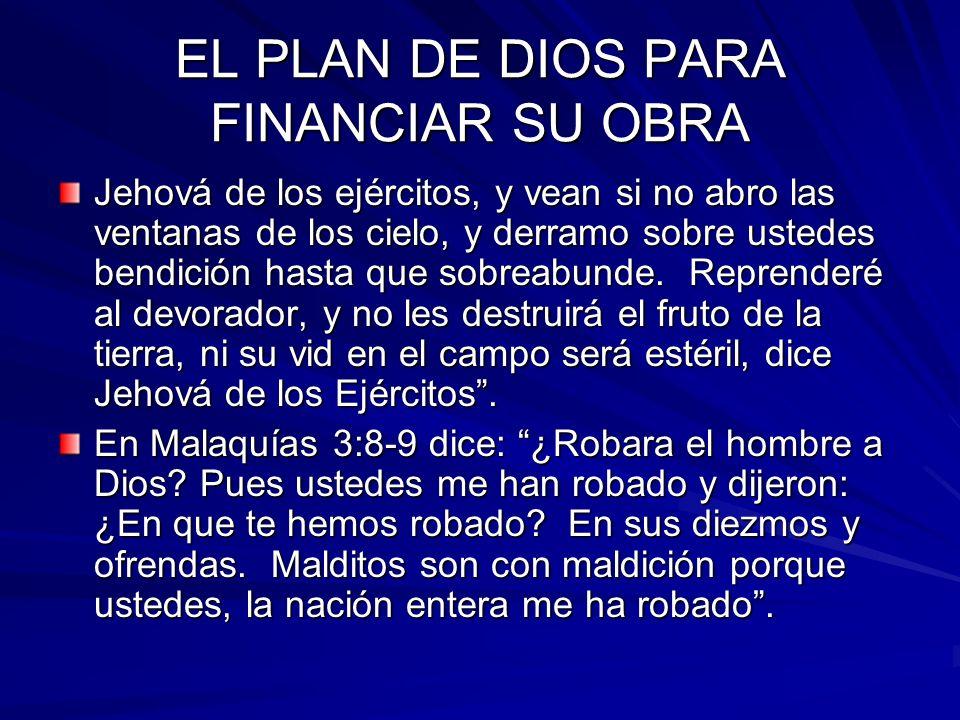 EL PLAN DE DIOS PARA FINANCIAR SU OBRA Jehová de los ejércitos, y vean si no abro las ventanas de los cielo, y derramo sobre ustedes bendición hasta q