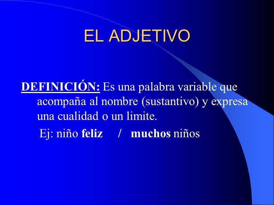 EL ADJETIVO DEFINICIÓN: Es una palabra variable que acompaña al nombre (sustantivo) y expresa una cualidad o un limite. Ej: niño feliz / muchos niños