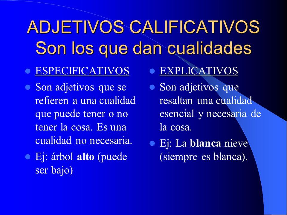 ADJETIVOS CALIFICATIVOS Son los que dan cualidades ESPECIFICATIVOS Son adjetivos que se refieren a una cualidad que puede tener o no tener la cosa. Es