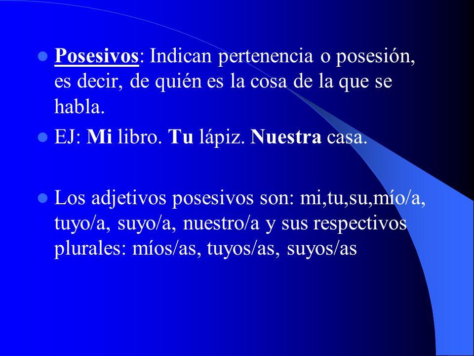 Posesivos: Indican pertenencia o posesión, es decir, de quién es la cosa de la que se habla. EJ: Mi libro. Tu lápiz. Nuestra casa. Los adjetivos poses