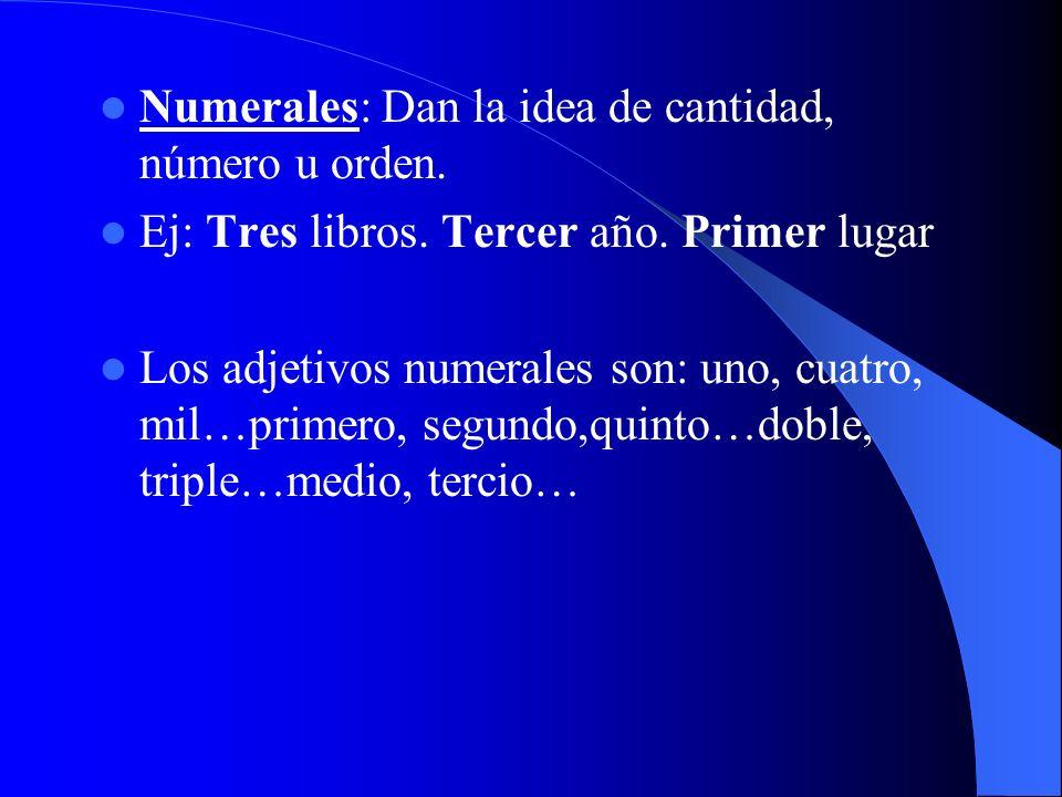 Numerales: Dan la idea de cantidad, número u orden. Ej: Tres libros. Tercer año. Primer lugar Los adjetivos numerales son: uno, cuatro, mil…primero, s