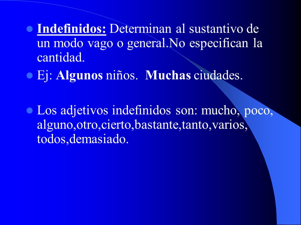Indefinidos: Determinan al sustantivo de un modo vago o general.No especifican la cantidad. Ej: Algunos niños. Muchas ciudades. Los adjetivos indefini
