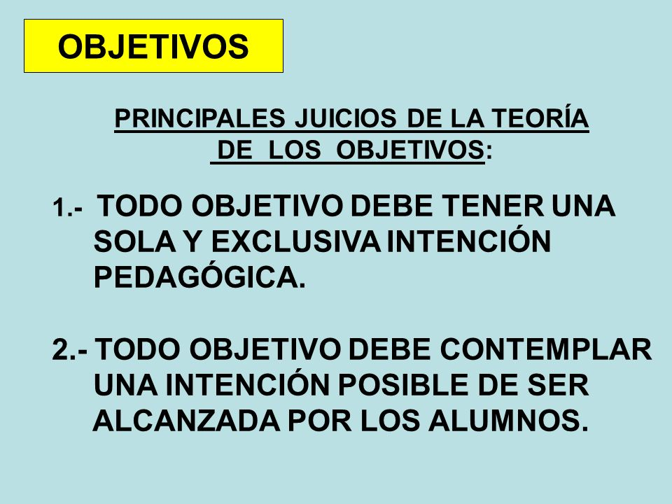 OBJETIVOS PRINCIPALES JUICIOS DE LA TEORÍA DE LOS OBJETIVOS: 1.- TODO OBJETIVO DEBE TENER UNA SOLA Y EXCLUSIVA INTENCIÓN PEDAGÓGICA.