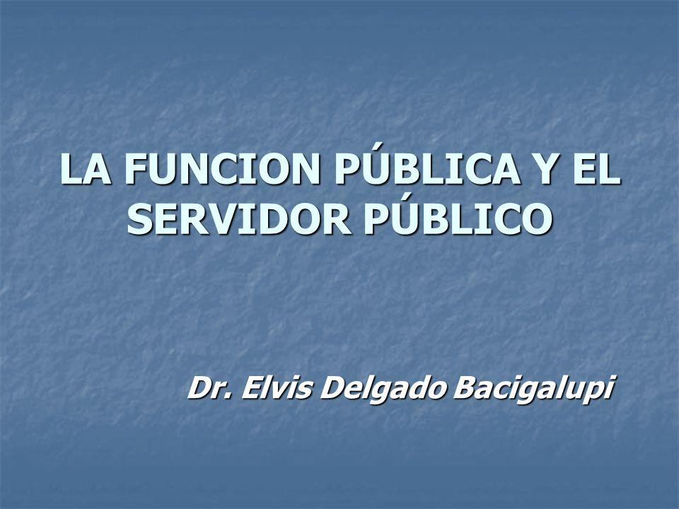 LA FUNCION PÚBLICA Y EL SERVIDOR PÚBLICO Dr. Elvis Delgado Bacigalupi