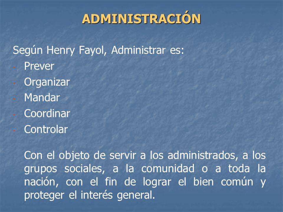 Según Henry Fayol, Administrar es: - - Prever - - Organizar - - Mandar - - Coordinar - - Controlar Con el objeto de servir a los administrados, a los