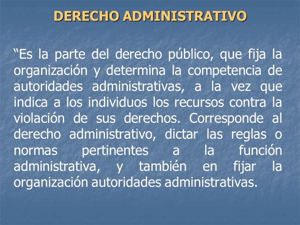 Es la parte del derecho público, que fija la organización y determina la competencia de autoridades administrativas, a la vez que indica a los individ