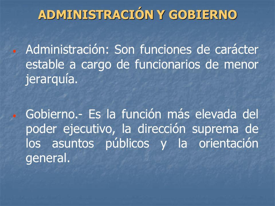 Administración: Son funciones de carácter estable a cargo de funcionarios de menor jerarquía. Gobierno.- Es la función más elevada del poder ejecutivo