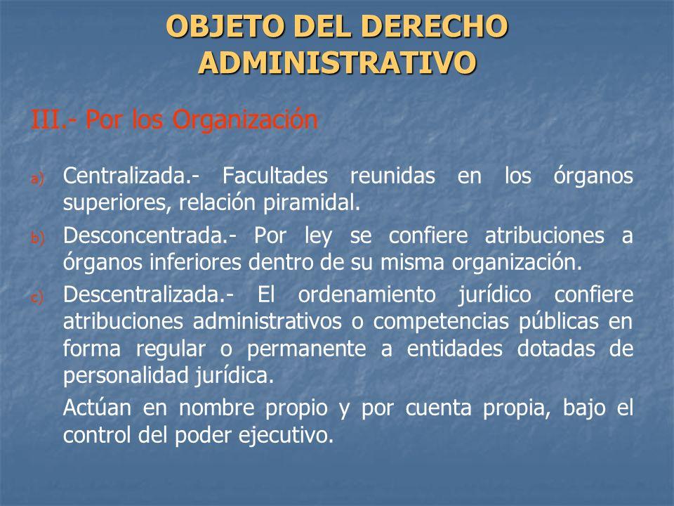 III.- Por los Organización a) a) Centralizada.- Facultades reunidas en los órganos superiores, relación piramidal. b) b) Desconcentrada.- Por ley se c
