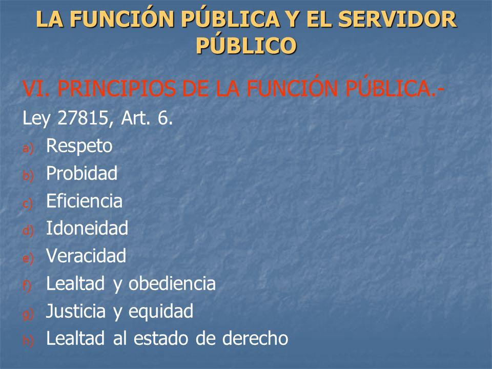 VI. PRINCIPIOS DE LA FUNCIÓN PÚBLICA.- Ley 27815, Art. 6. a) a) Respeto b) b) Probidad c) c) Eficiencia d) d) Idoneidad e) e) Veracidad f) f) Lealtad