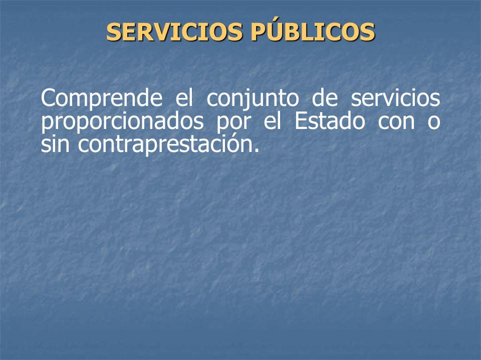Comprende el conjunto de servicios proporcionados por el Estado con o sin contraprestación. SERVICIOS PÚBLICOS