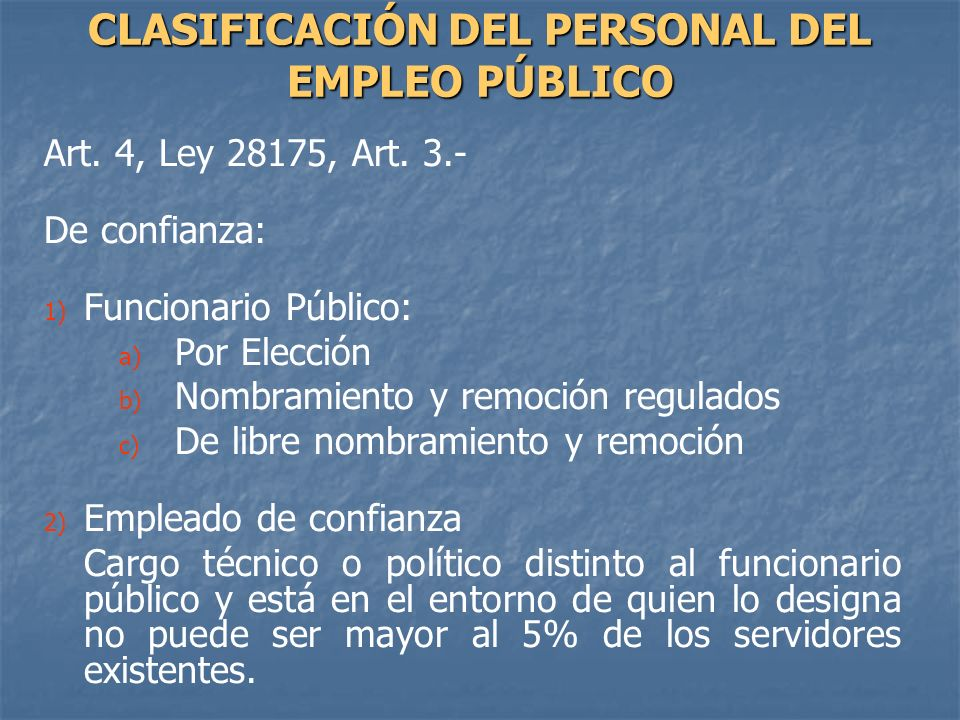 Art. 4, Ley 28175, Art. 3.- De confianza: 1) 1) Funcionario Público: a) a) Por Elección b) b) Nombramiento y remoción regulados c) c) De libre nombram