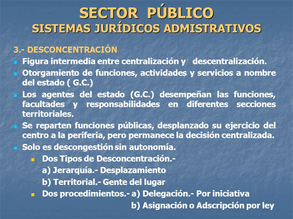 3.- DESCONCENTRACIÓN Figura intermedia entre centralización y descentralización. Otorgamiento de funciones, actividades y servicios a nombre del estad