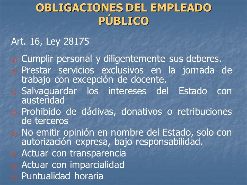 Art. 16, Ley 28175 a) a) Cumplir personal y diligentemente sus deberes. b) b) Prestar servicios exclusivos en la jornada de trabajo con excepción de d