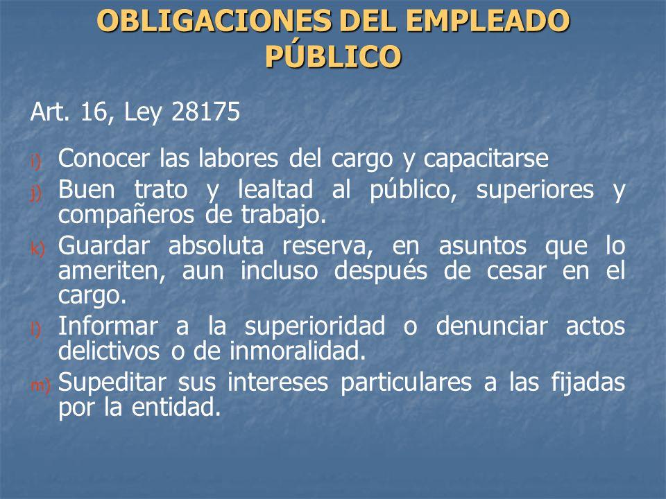 Art. 16, Ley 28175 i) i) Conocer las labores del cargo y capacitarse j) j) Buen trato y lealtad al público, superiores y compañeros de trabajo. k) k)